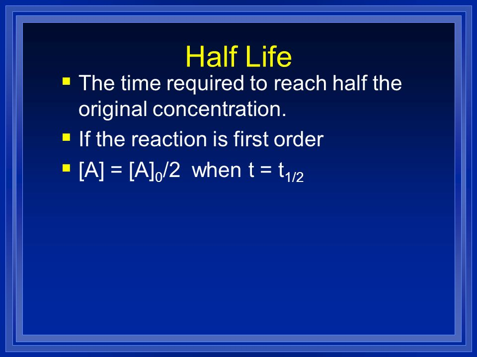 Half Life The time required to reach half the original concentration.