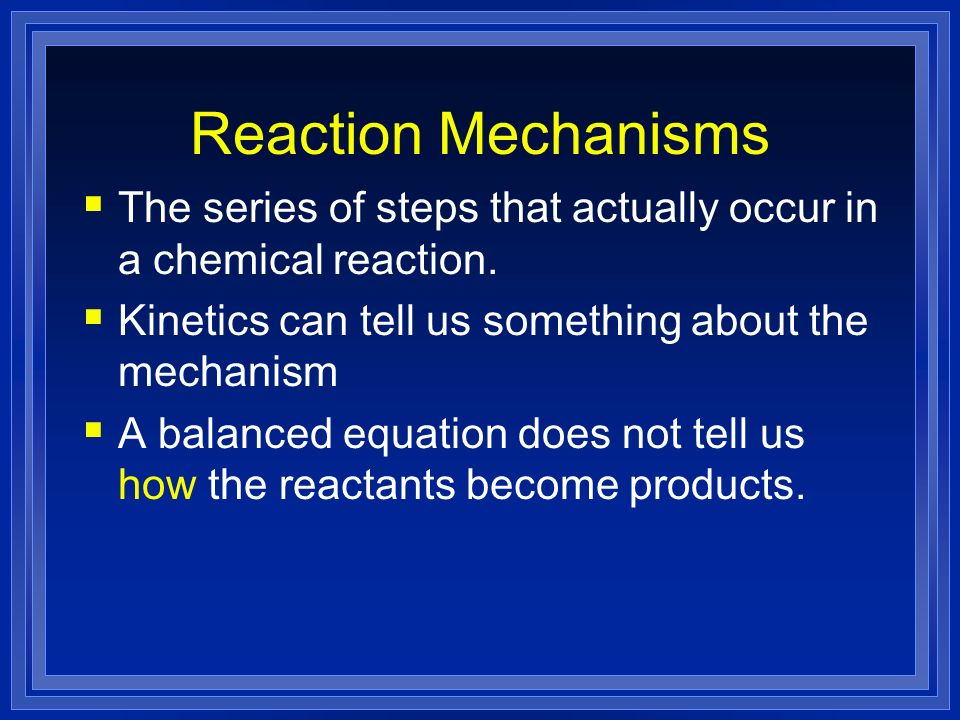 Reaction Mechanisms The series of steps that actually occur in a chemical reaction. Kinetics can tell us something about the mechanism.