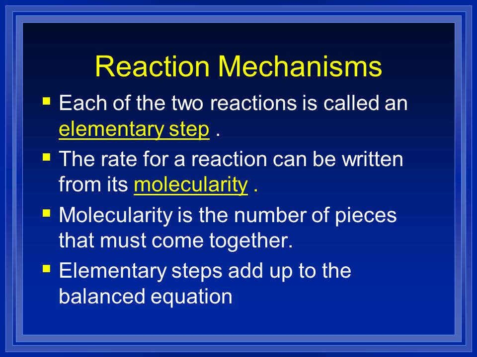 Reaction Mechanisms Each of the two reactions is called an elementary step . The rate for a reaction can be written from its molecularity .