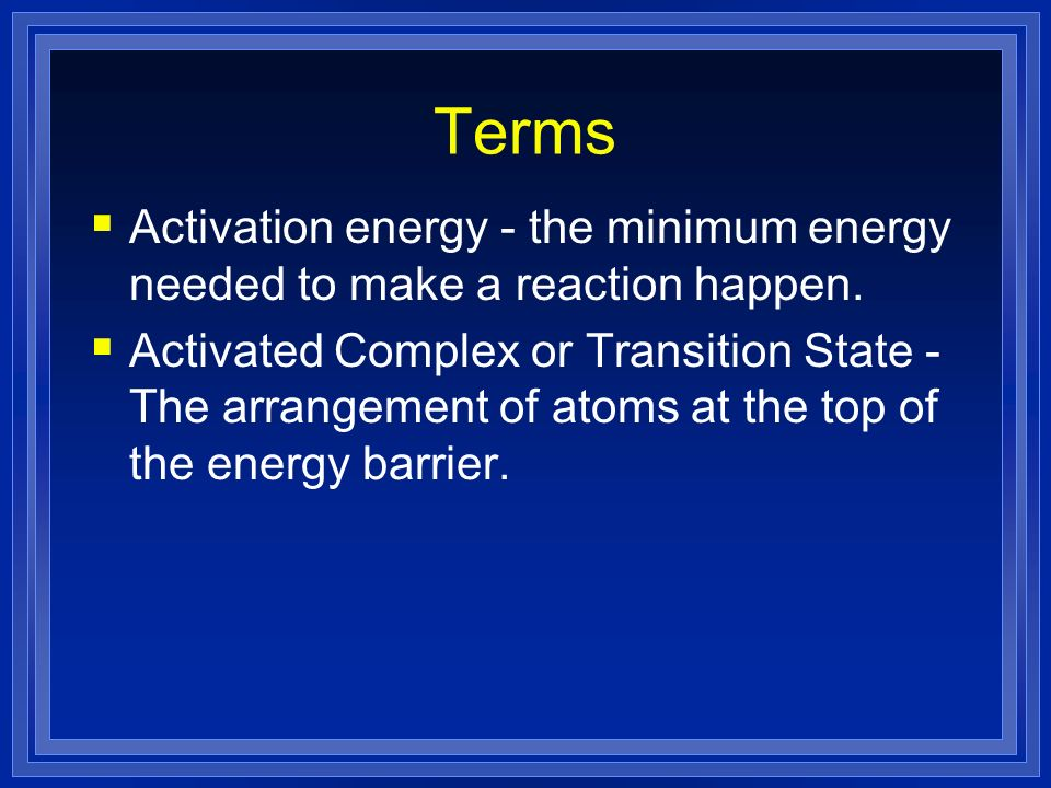 Terms Activation energy - the minimum energy needed to make a reaction happen.