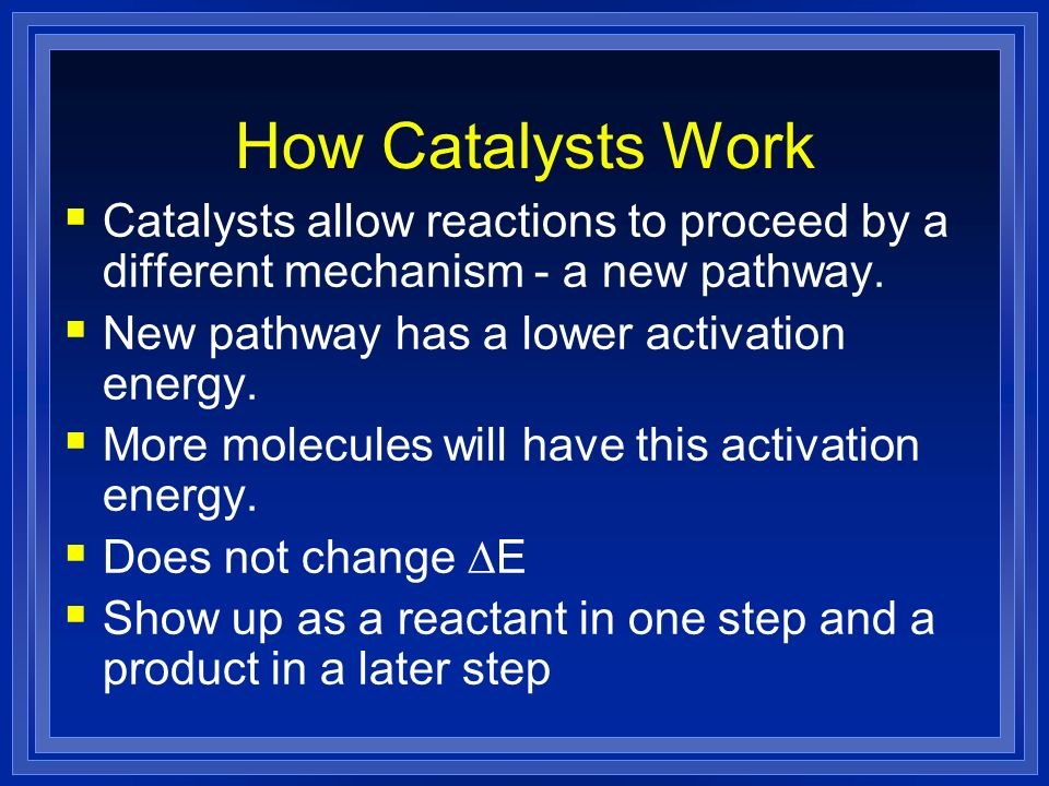 How Catalysts Work Catalysts allow reactions to proceed by a different mechanism - a new pathway. New pathway has a lower activation energy.