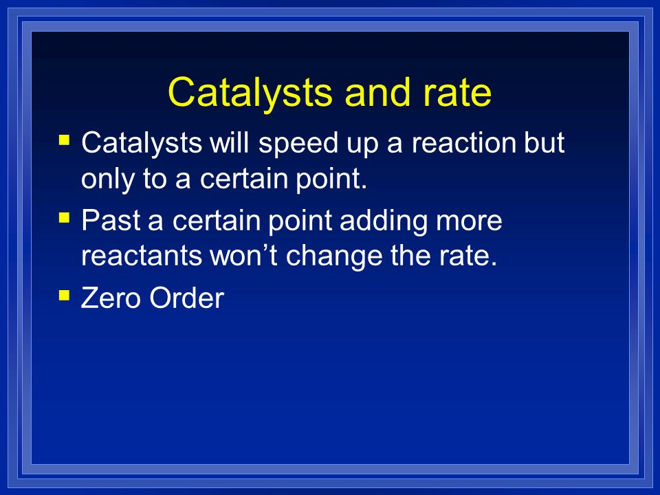 Catalysts and rate Catalysts will speed up a reaction but only to a certain point. Past a certain point adding more reactants won't change the rate.