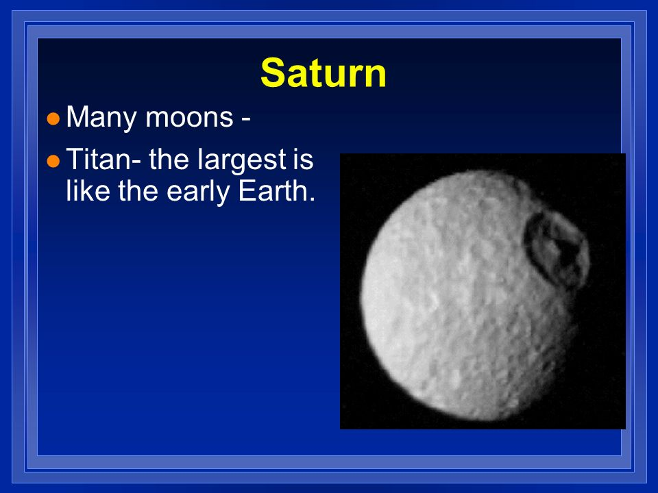 Saturn Many moons - Titan- the largest is like the early Earth.