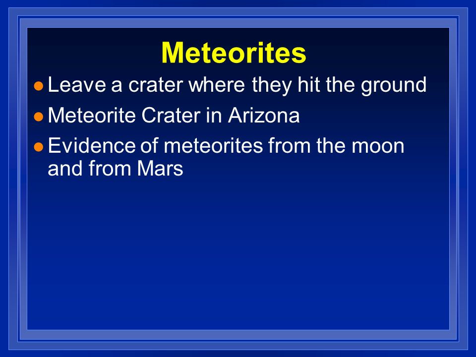 Meteorites Leave a crater where they hit the ground