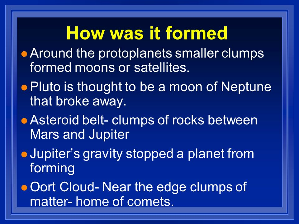How was it formedAround the protoplanets smaller clumps formed moons or satellites. Pluto is thought to be a moon of Neptune that broke away.