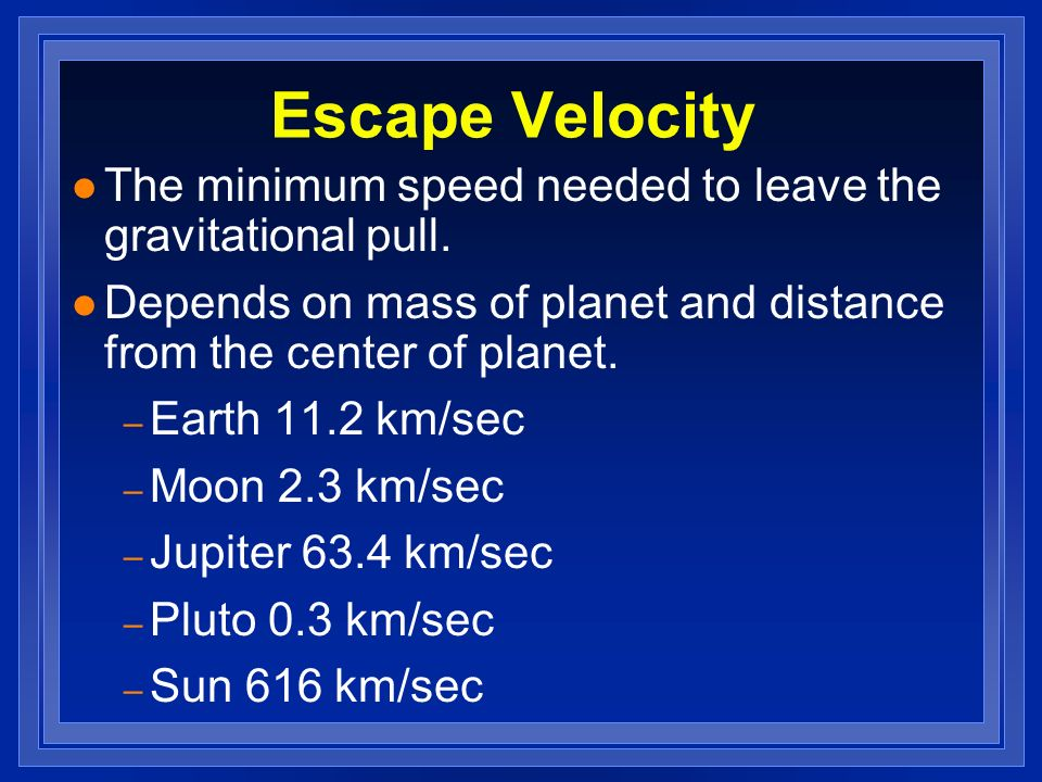 Escape Velocity The minimum speed needed to leave the gravitational pull. Depends on mass of planet and distance from the center of planet.