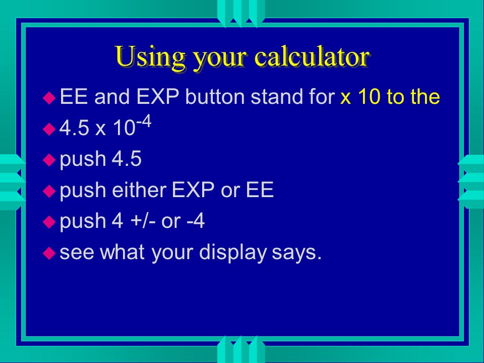 Using your calculator EE and EXP button stand for x 10 to the