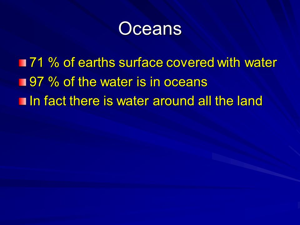 Oceans 71 % of earths surface covered with water