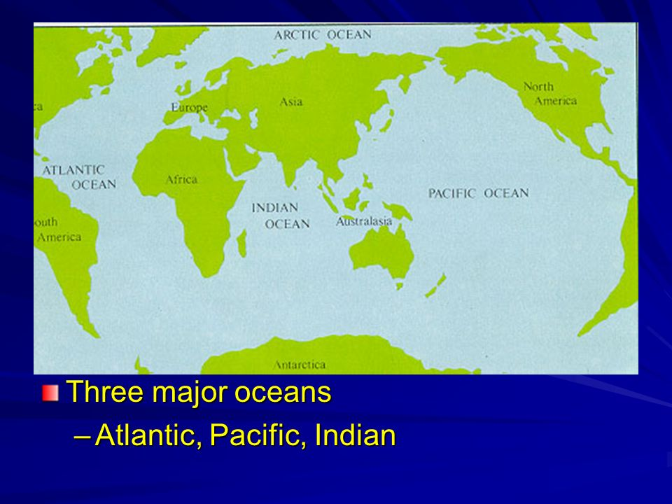 Three major oceans Atlantic, Pacific, Indian
