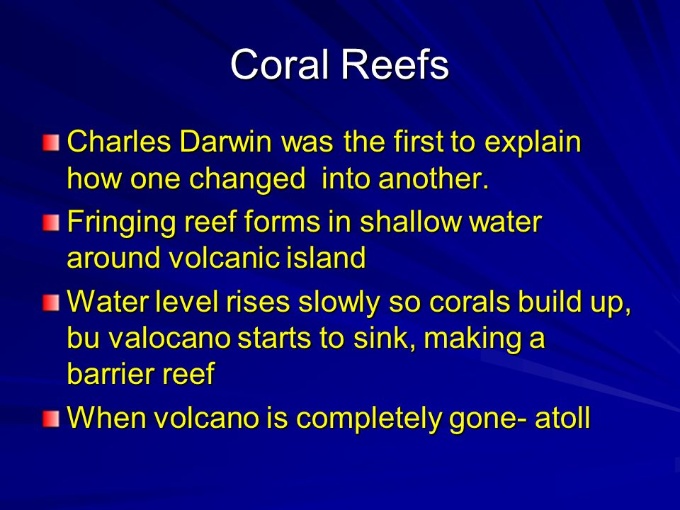 Coral Reefs Charles Darwin was the first to explain how one changed into another. Fringing reef forms in shallow water around volcanic island.