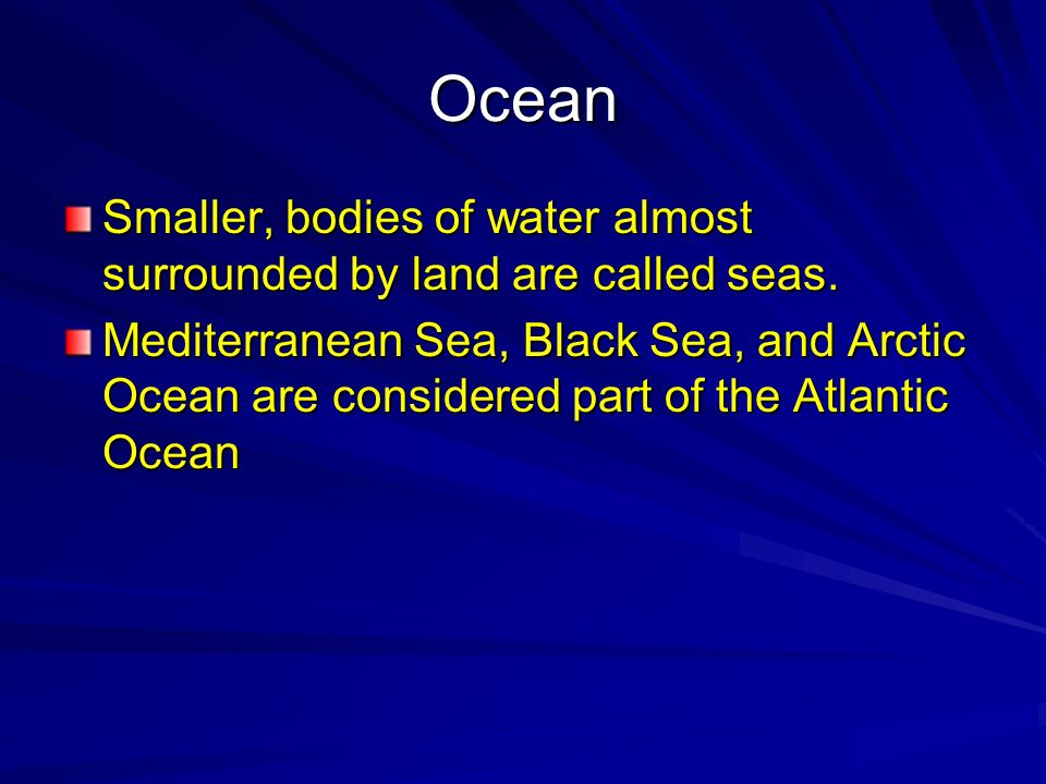 Ocean Smaller, bodies of water almost surrounded by land are called seas.