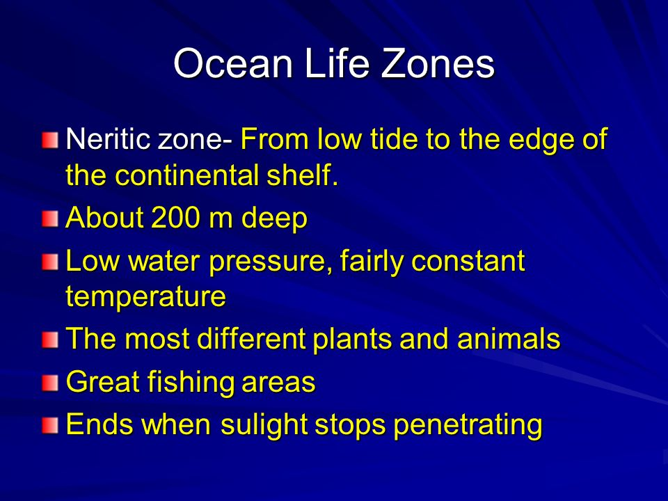 Ocean Life Zones Neritic zone- From low tide to the edge of the continental shelf. About 200 m deep.