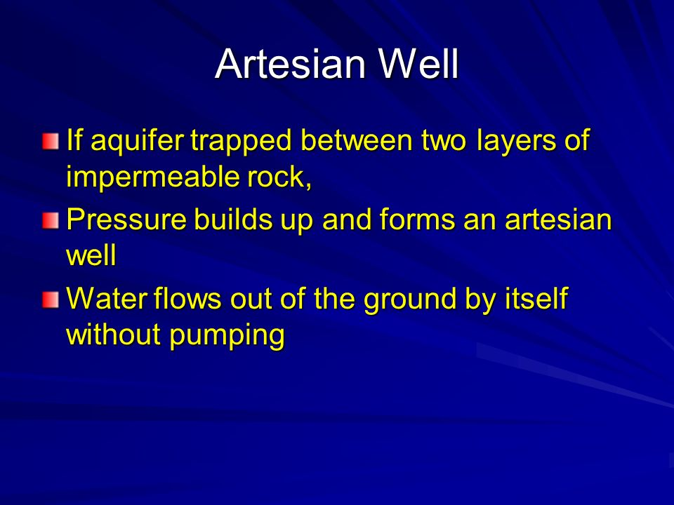 Artesian Well If aquifer trapped between two layers of impermeable rock, Pressure builds up and forms an artesian well.