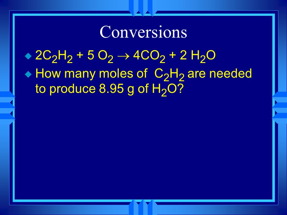 Conversions 2C2H2 + 5 O2 ® 4CO2 + 2 H2O