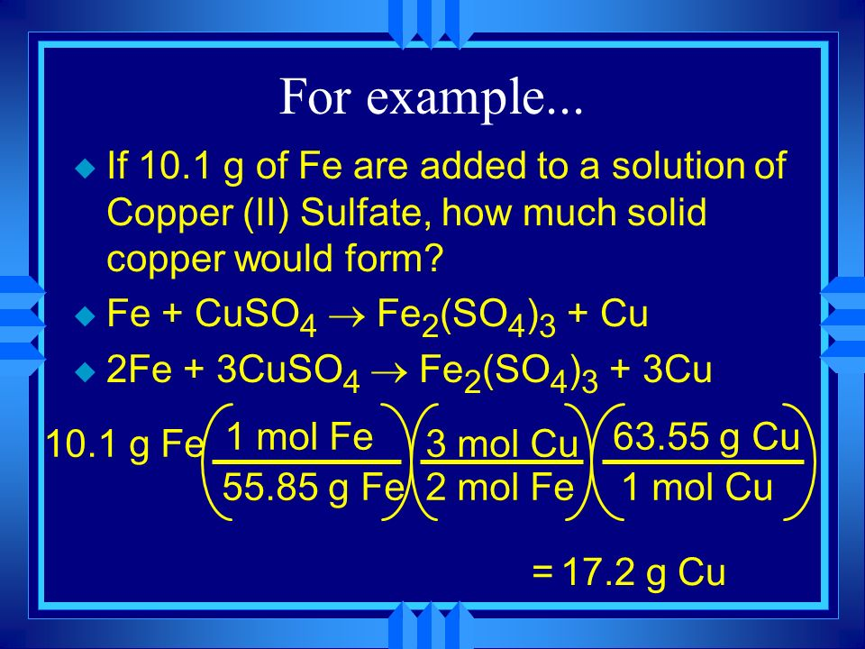 For example... If 10.1 g of Fe are added to a solution of Copper (II) Sulfate, how much solid copper would form