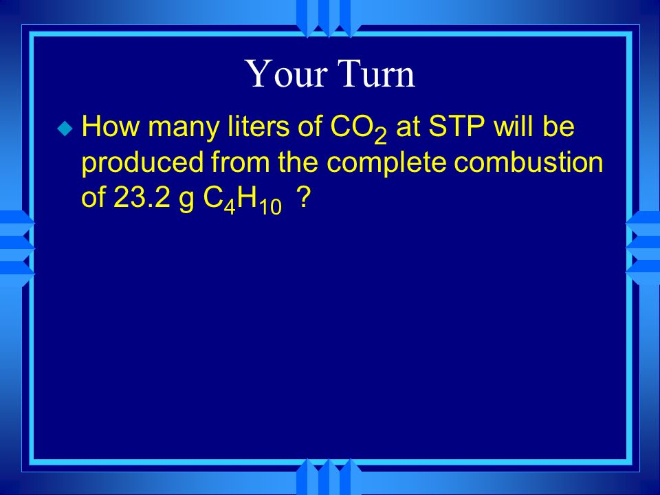 Your Turn How many liters of CO2 at STP will be produced from the complete combustion of 23.2 g C4H10