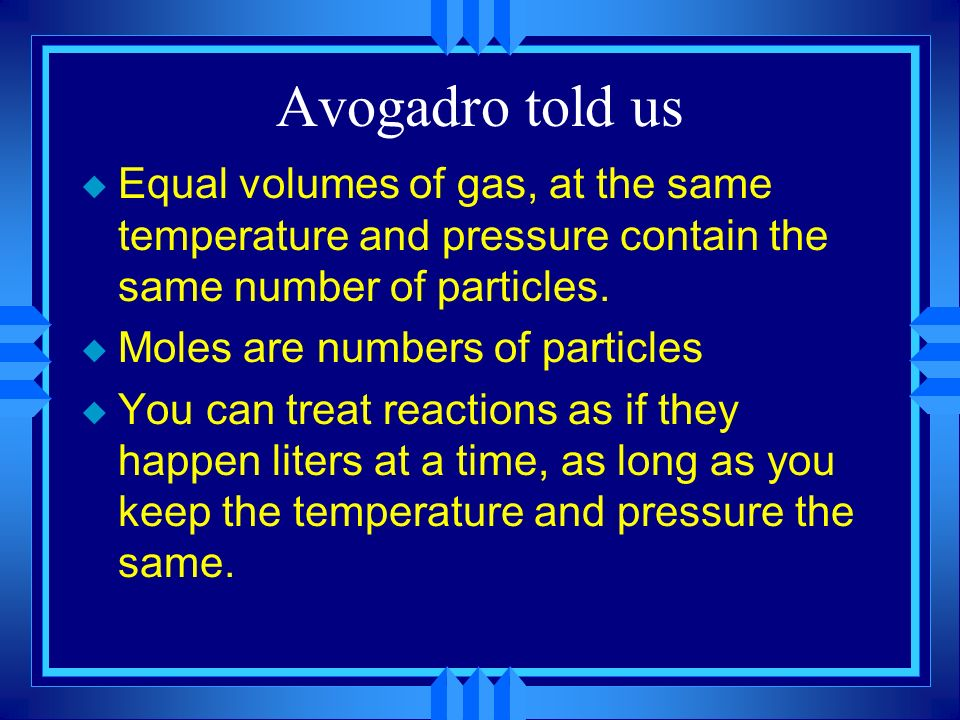 Avogadro told us Equal volumes of gas, at the same temperature and pressure contain the same number of particles.