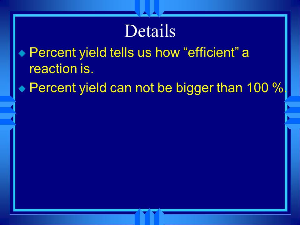 Details Percent yield tells us how efficient a reaction is.
