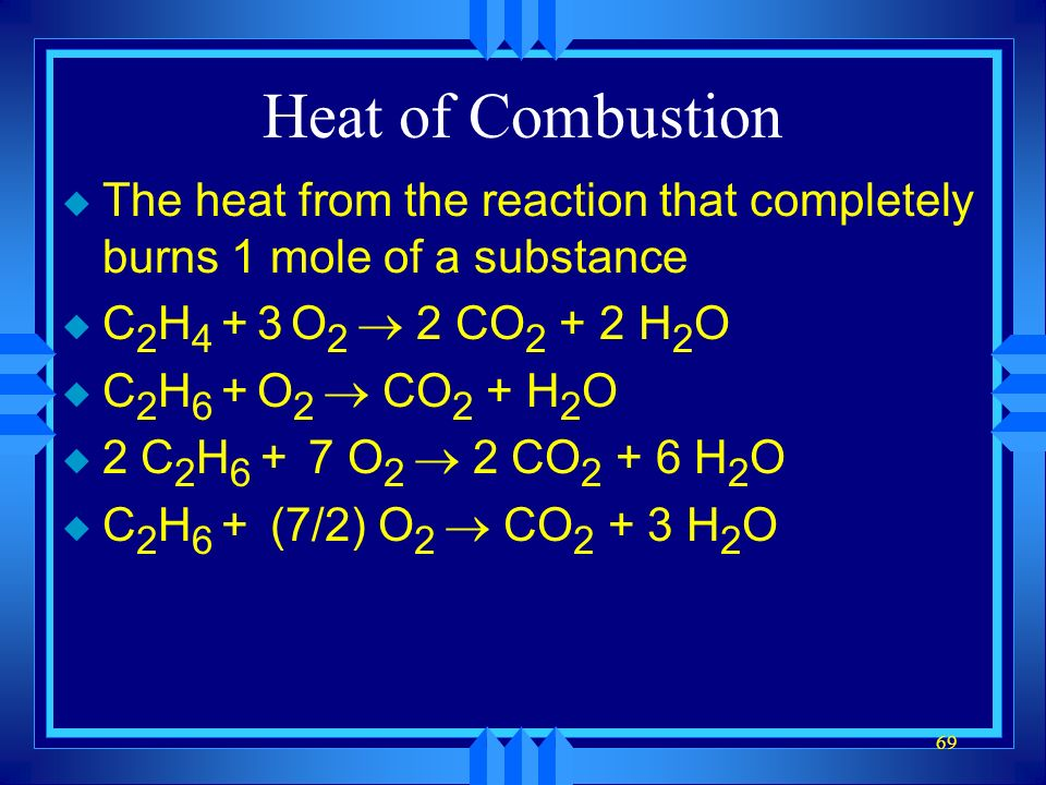 Heat of Combustion The heat from the reaction that completely burns 1 mole of a substance. C2H4 + 3 O2 ® 2 CO2 + 2 H2O.