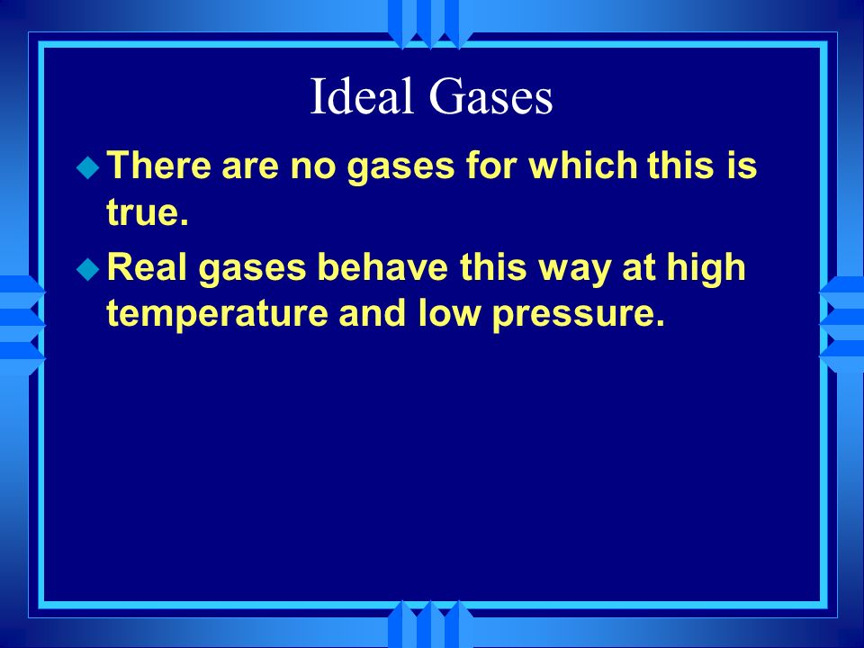 Ideal Gases There are no gases for which this is true.