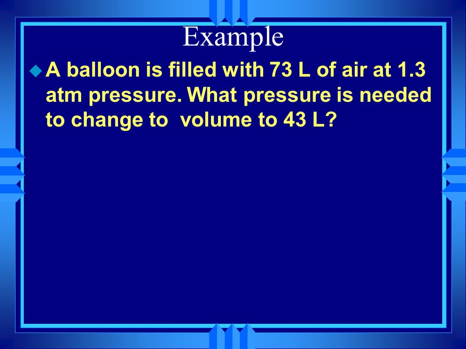 Example A balloon is filled with 73 L of air at 1.3 atm pressure.