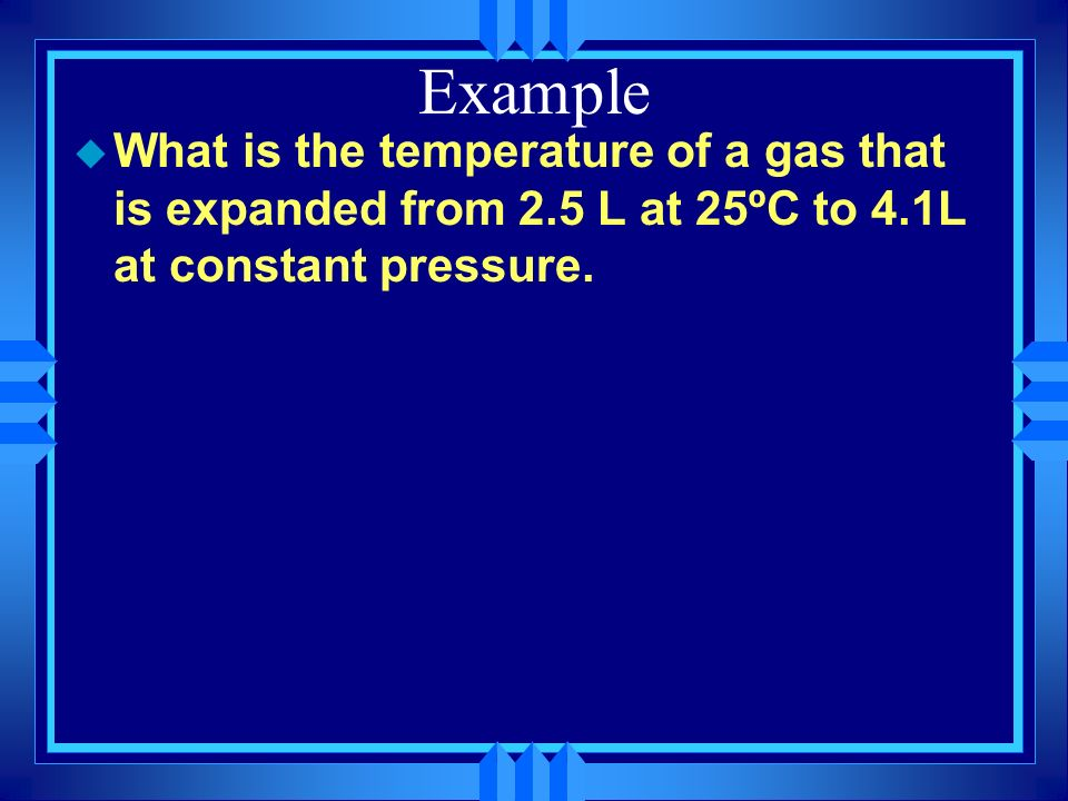 Example What is the temperature of a gas that is expanded from 2.5 L at 25ºC to 4.1L at constant pressure.