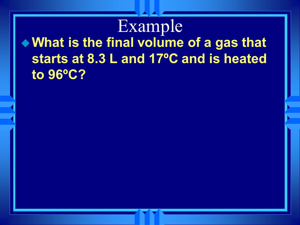 Example What is the final volume of a gas that starts at 8.3 L and 17ºC and is heated to 96ºC