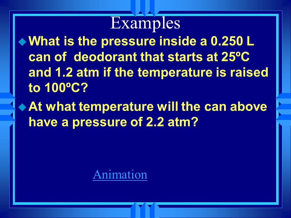 Examples What is the pressure inside a 0.250 L can of deodorant that starts at 25ºC and 1.2 atm if the temperature is raised to 100ºC