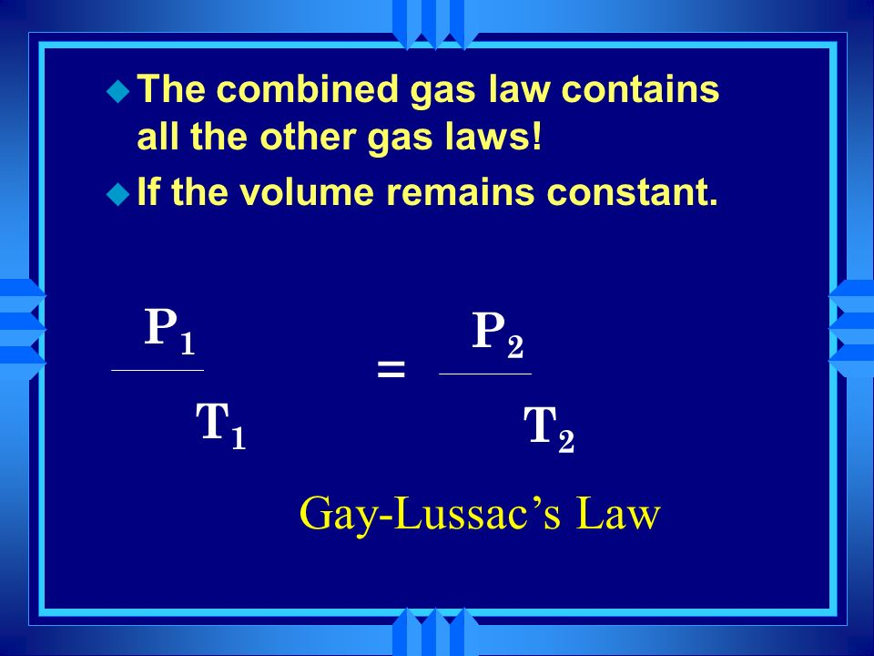 P1 x V1 P2 x V2 = T1 T2 Gay-Lussac's Law