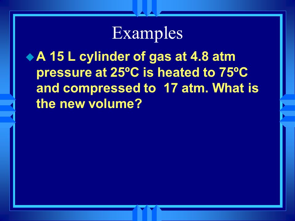 Examples A 15 L cylinder of gas at 4.8 atm pressure at 25ºC is heated to 75ºC and compressed to 17 atm.