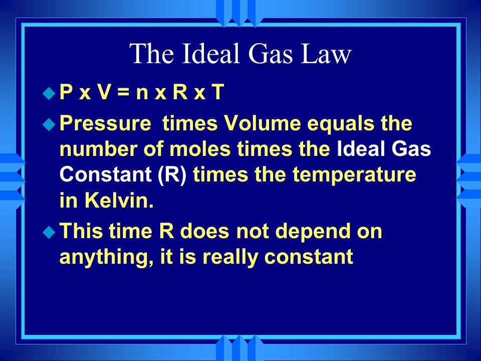 The Ideal Gas Law P x V = n x R x T