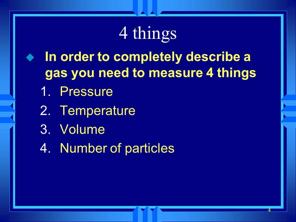 4 things In order to completely describe a gas you need to measure 4 things. Pressure. Temperature.