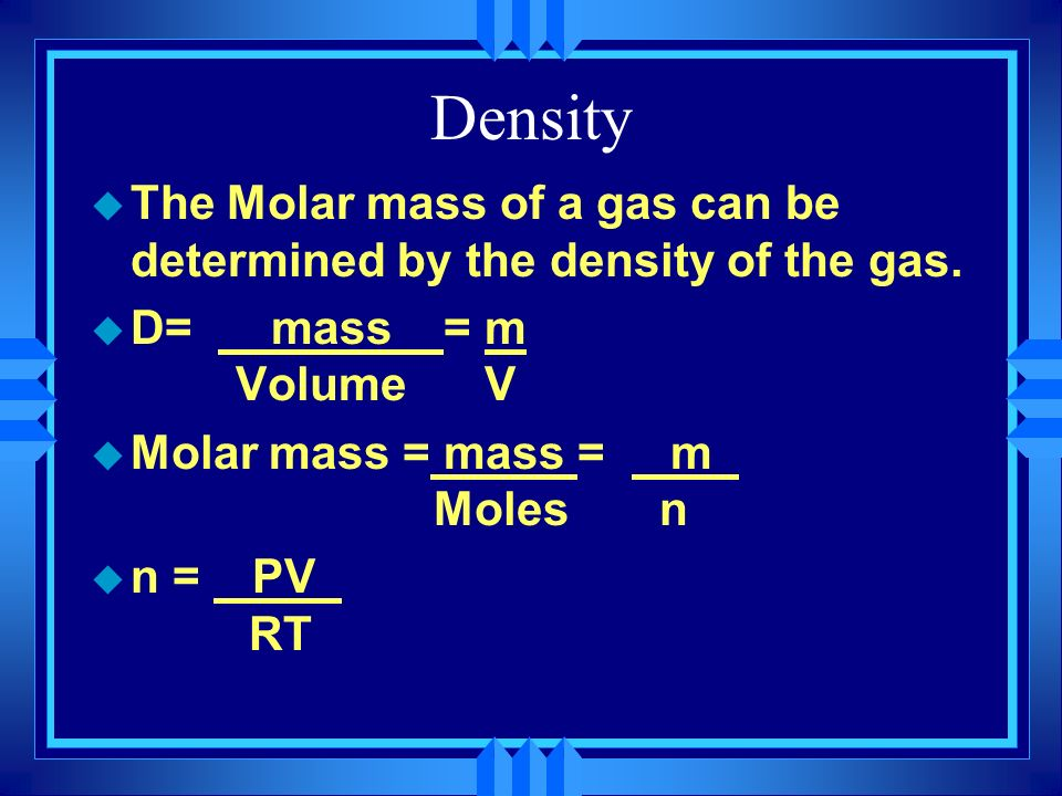 Density The Molar mass of a gas can be determined by the density of the gas. D= mass = m Volume V.