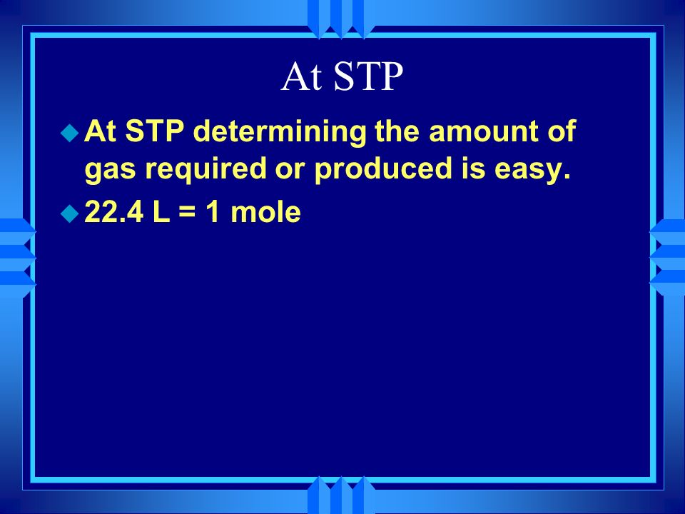 At STP At STP determining the amount of gas required or produced is easy. 22.4 L = 1 mole