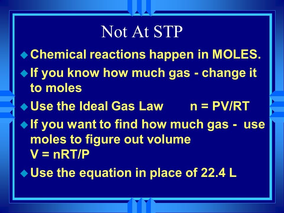 Not At STP Chemical reactions happen in MOLES.