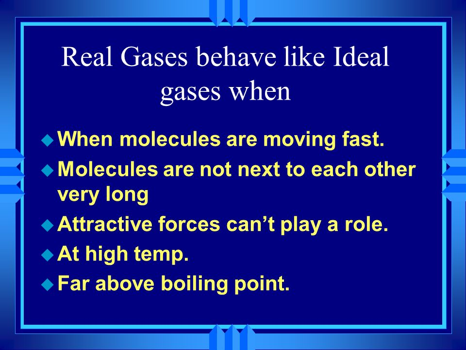 Real Gases behave like Ideal gases when
