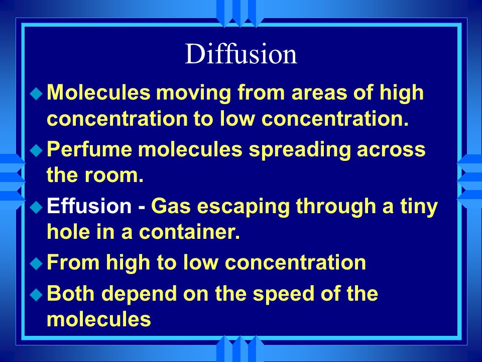 Diffusion Molecules moving from areas of high concentration to low concentration. Perfume molecules spreading across the room.