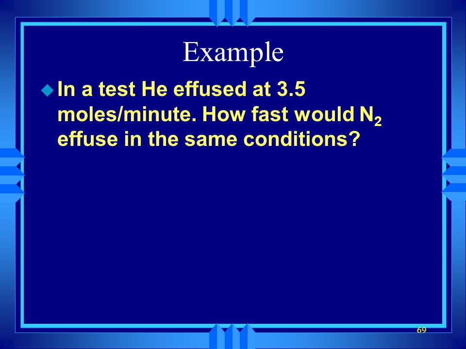 Example In a test He effused at 3.5 moles/minute. How fast would N2 effuse in the same conditions