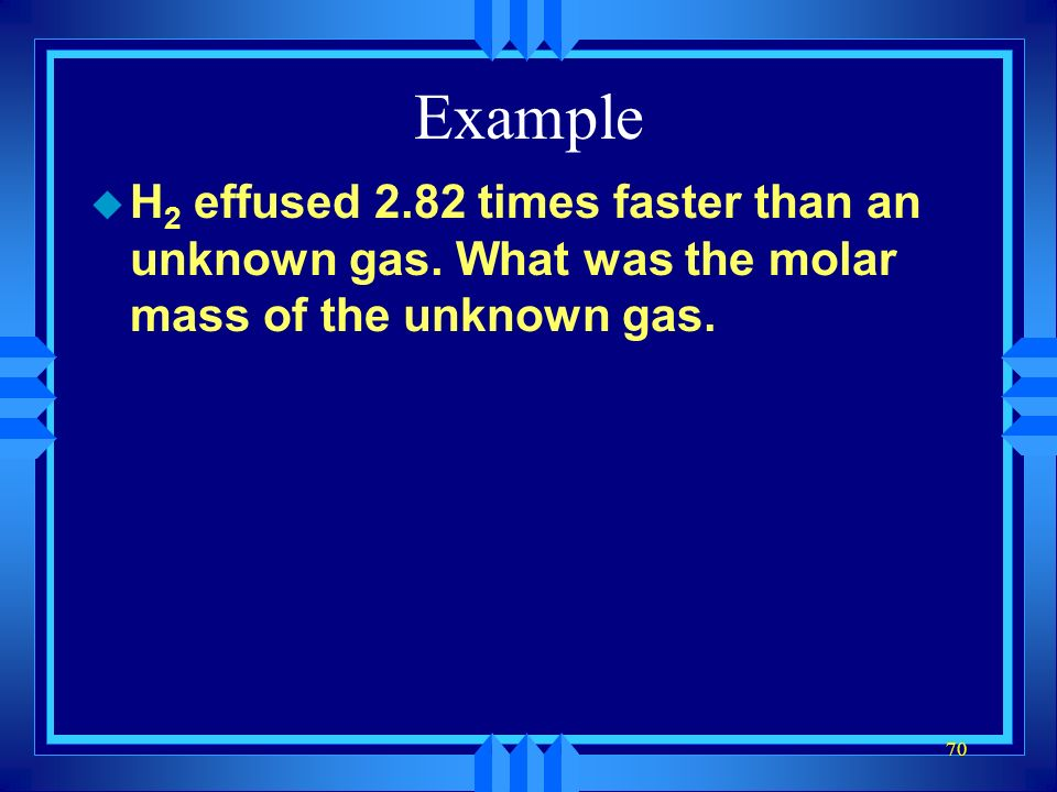 Example H2 effused 2.82 times faster than an unknown gas.