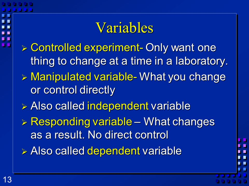 VariablesControlled experiment- Only want one thing to change at a time in a laboratory. Manipulated variable- What you change or control directly.