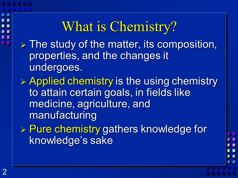 What is Chemistry The study of the matter, its composition, properties, and the changes it undergoes.