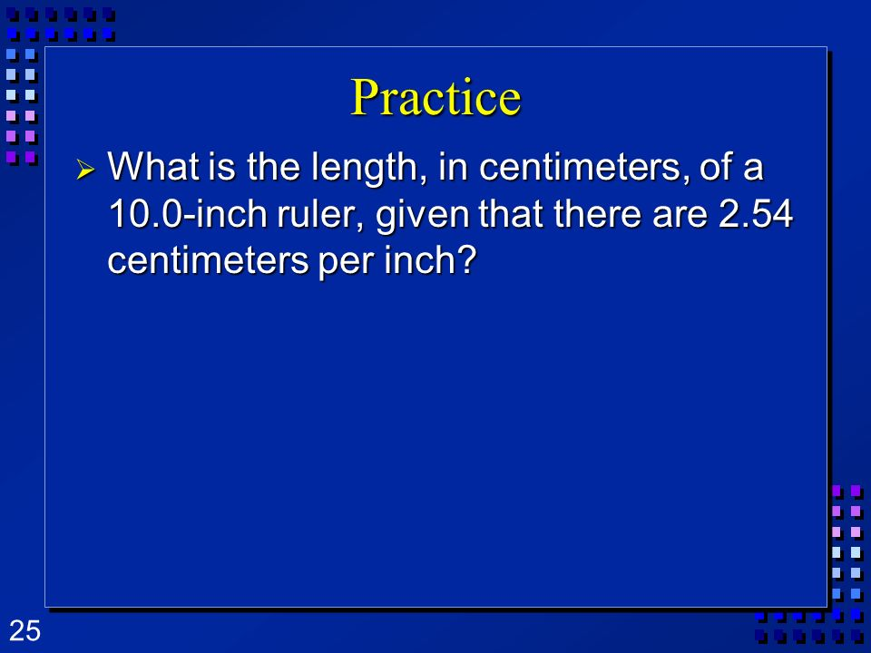 Practice What is the length, in centimeters, of a 10.0-inch ruler, given that there are 2.54 centimeters per inch