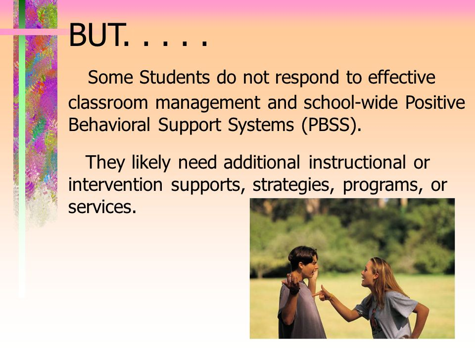 BUT. . . . . Some Students do not respond to effective classroom management and school-wide Positive Behavioral Support Systems (PBSS).