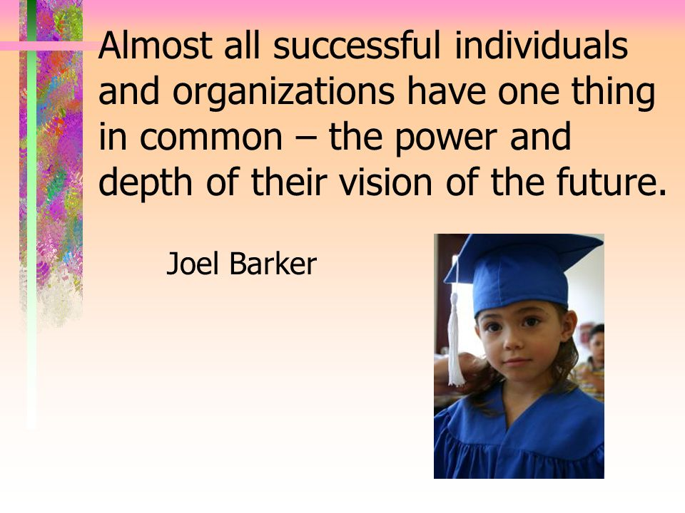 Almost all successful individuals and organizations have one thing in common – the power and depth of their vision of the future.