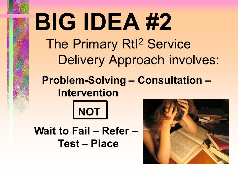 BIG IDEA #2 The Primary RtI2 Service Delivery Approach involves: