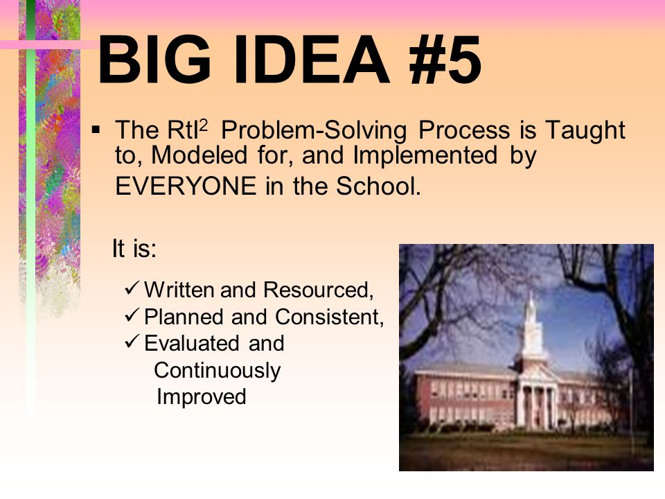 BIG IDEA #5 The RtI2 Problem-Solving Process is Taught to, Modeled for, and Implemented by. EVERYONE in the School.
