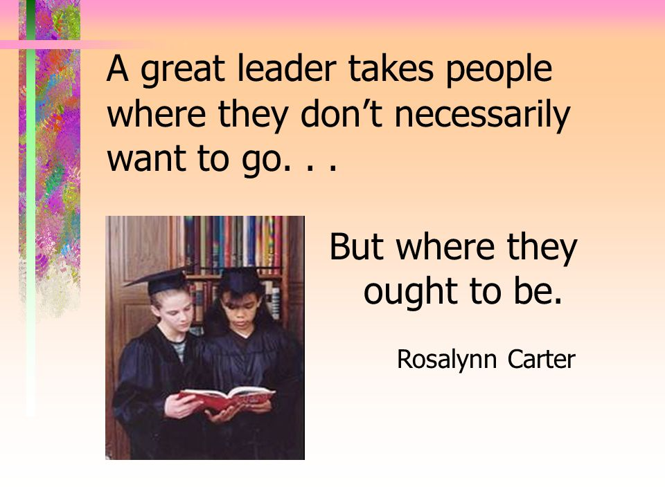 A great leader takes people where they don't necessarily want to go. . .