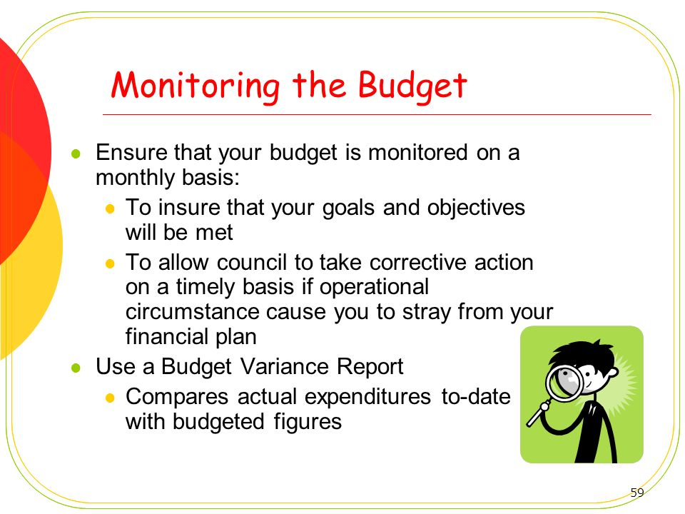 Monitoring the Budget Ensure that your budget is monitored on a monthly basis: To insure that your goals and objectives will be met.