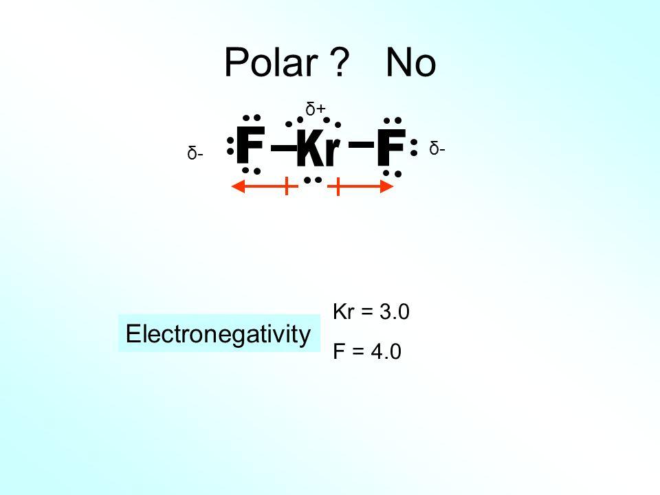Polar No δ+ Kr F δ- δ- Kr = 3.0 F = 4.0 Electronegativity