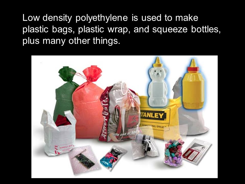 Low density polyethylene is used to make plastic bags, plastic wrap, and squeeze bottles, plus many other things.